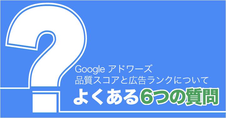 Google アドワーズ、品質スコアと広告ランクについてよくある 6 つの質問