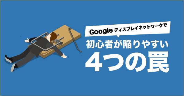 Google ディスプレイネットワークで初心者が陥りやすい4つの罠