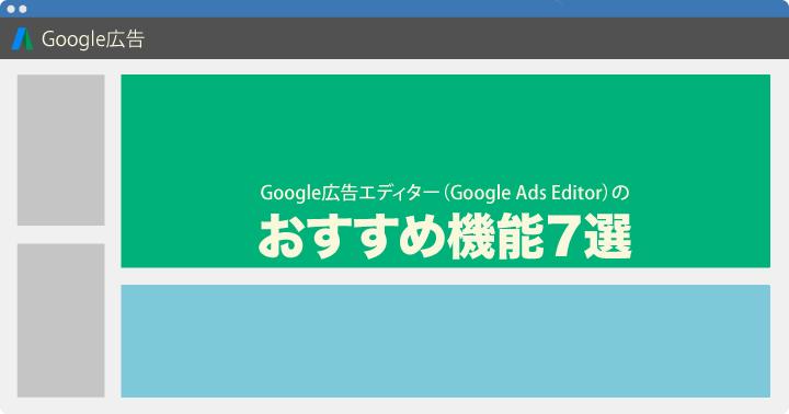 Google 広告エディター(Google Ads Editor)のおすすめ機能 7選