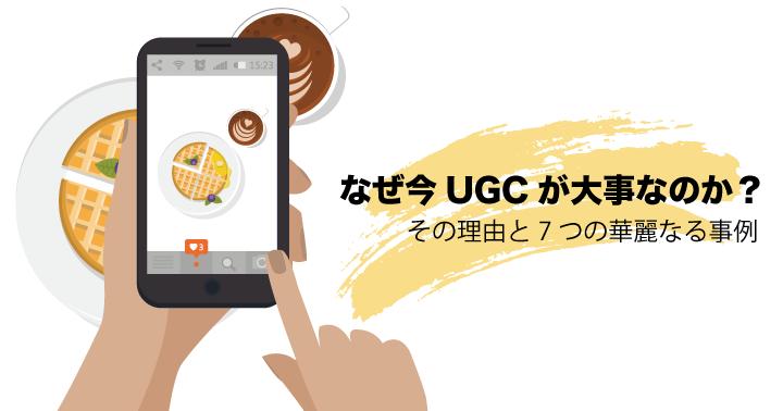 なぜ今UGCが大事なのか? その理由と7つの華麗なる事例