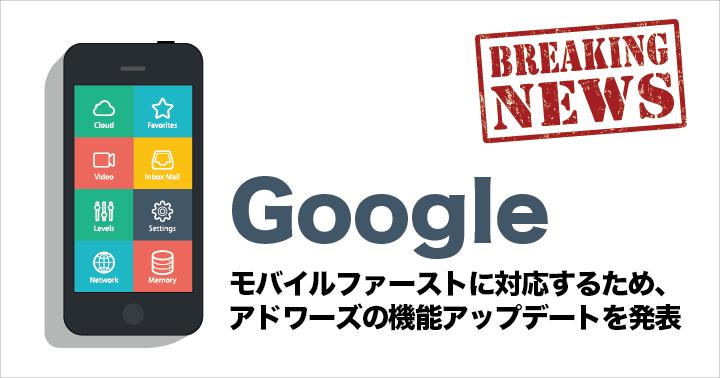Google モバイルファーストに対応するため、アドワーズの機能アップデートを発表