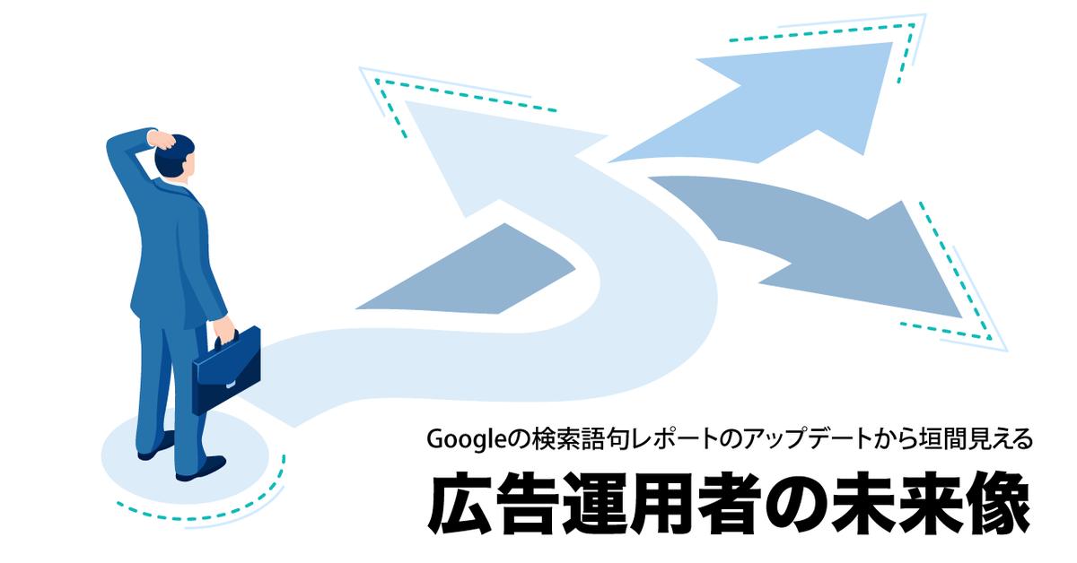 Googleの検索語句レポートのアップデートから垣間見える広告運用者の未来像