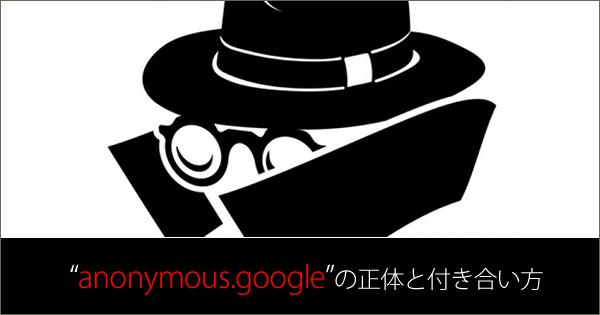 """Google 広告(旧 アドワーズ)の配信先で謎に満ちた""""anonymous.google""""の正体と付き合い方"""