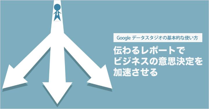 Google データスタジオの基本的な使い方:伝わるレポートでビジネスの意思決定を加速させる