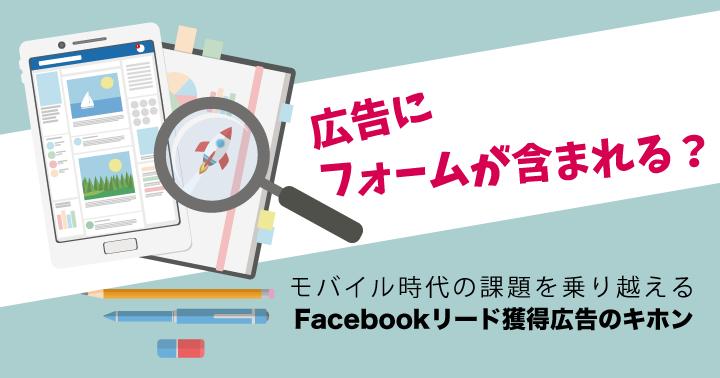 広告にフォームが含まれる?モバイル時代の課題を乗り越える、Facebookリード獲得広告のキホン