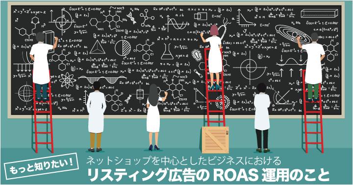 もっと知りたい、ネットショップを中心としたビジネスにおけるリスティング広告のROAS運用のこと