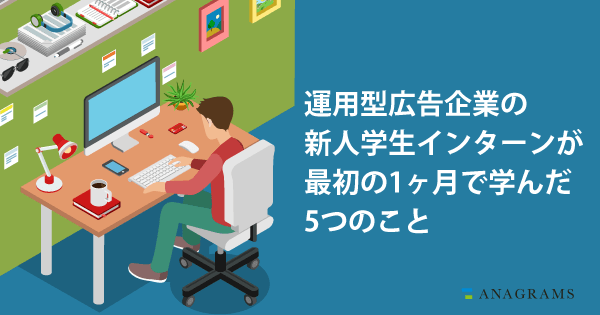 運用型広告企業の新人学生インターンが最初の1ヶ月で学んだ5つのこと