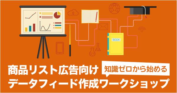 12月19日(土) 、「知識ゼロから始める、商品リスト広告向けデータフィード作成ワークショップ」を開催いたします。