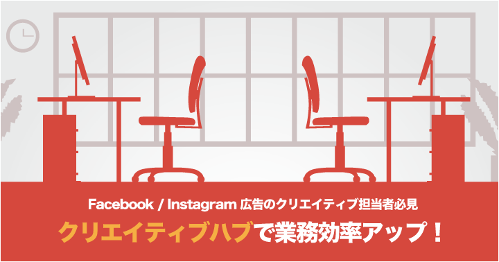Facebook/Instagram広告のクリエイティブ担当者必見、クリエイティブハブで業務効率アップ!