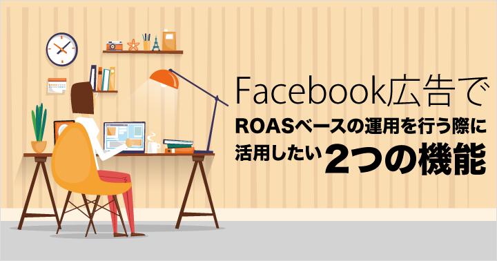 Facebook広告でROASベースの運用を行う際に活用したい2つの機能