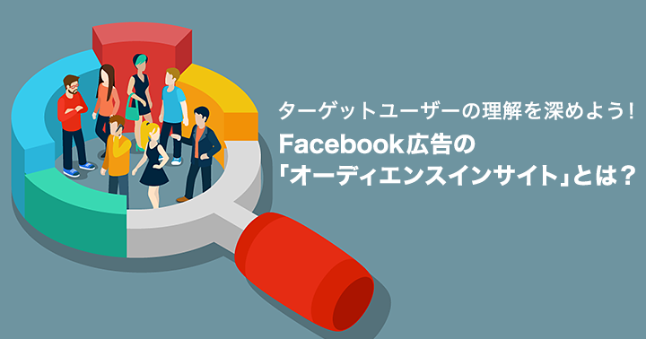ターゲットユーザーの理解を深めよう! Facebook広告の「オーディエンスインサイト」とは?