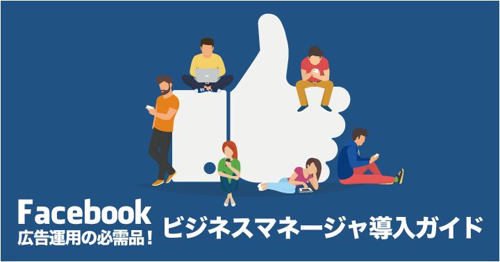 Facebook広告運用の必需品!ビジネスマネージャ導入ガイド