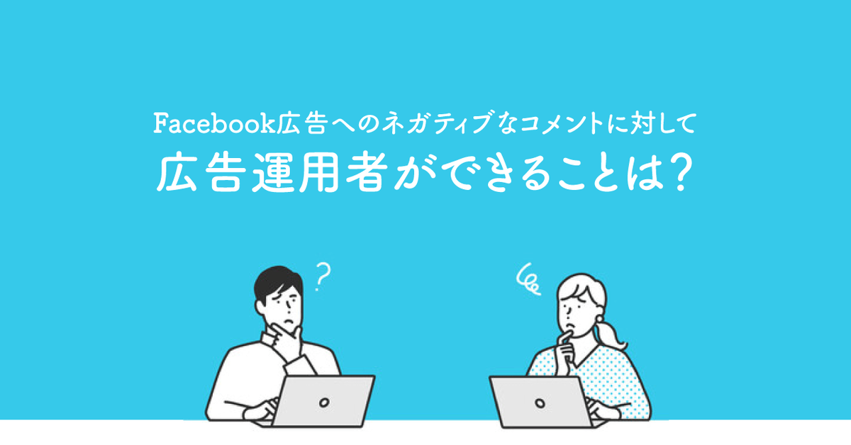 Facebook広告へのネガティブなコメントに対して広告運用者ができることは?