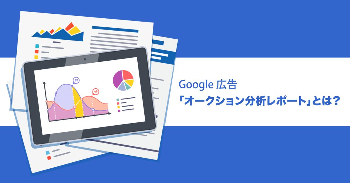 Google 広告「オークション分析レポート」とは?競合と比較できる指標の種類、活用方法