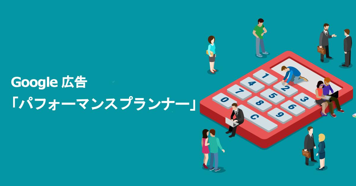 Google 広告の「パフォーマンスプランナー(旧:予算プランナー)」とは?できること、使い方と活用例