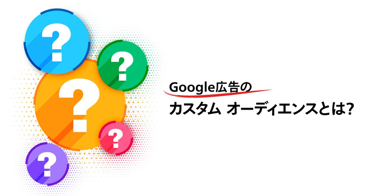Google 広告「カスタム オーディエンス」とは?カスタム アフィニティとカスタム インテントの統合