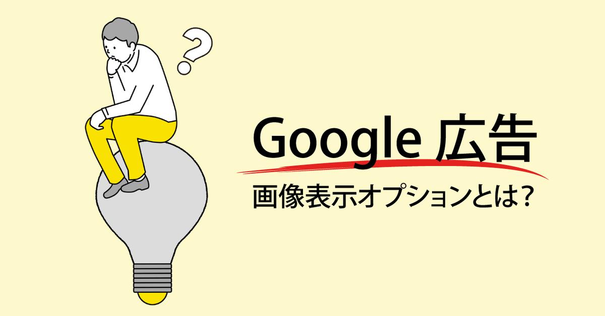 Google 広告「画像表示オプション」とは?利用要件から設定方法、注意点まで