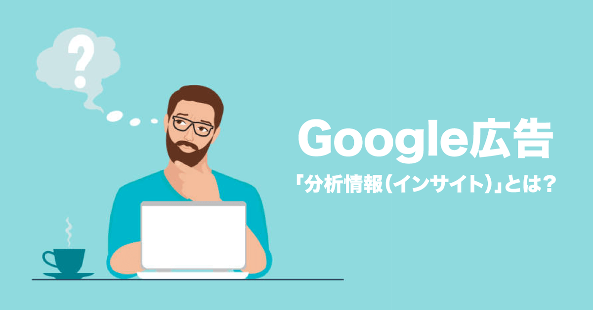 Google広告「分析情報(インサイト)」とは?使い方から活用方法まで