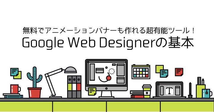 無料でアニメーションバナーも作れる超有能ツール!Google Web Designerの基本