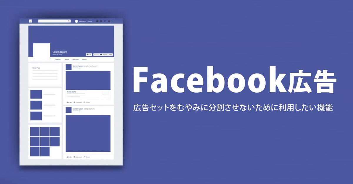 Facebook広告の広告セットをむやみに分割させないために利用したい2つの機能