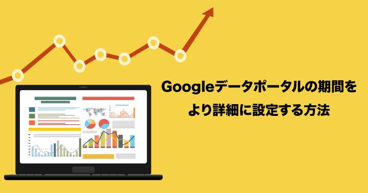 Google データポータル (旧 データスタジオ)の期間をより詳細に設定する方法