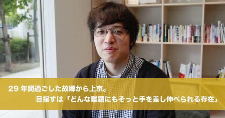 29年間過ごした故郷から上京。目指すは「どんな難題にもそっと手を差し伸べられる存在」