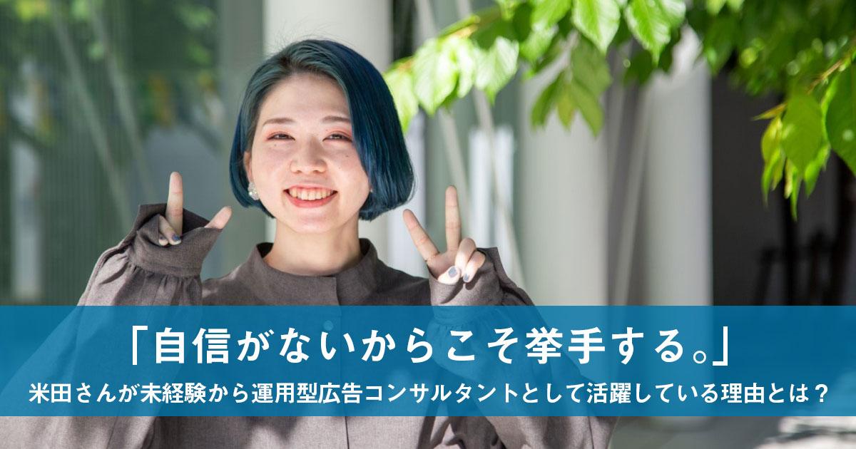 「自信がないからこそ挙手する。」米田さんが未経験から運用型広告コンサルタントとして活躍している理由とは?