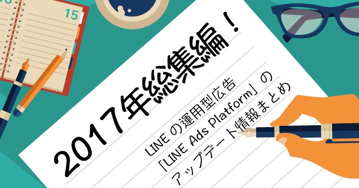 2017年総集編!LINEの運用型広告「LINE Ads Platform」のアップデート情報まとめ