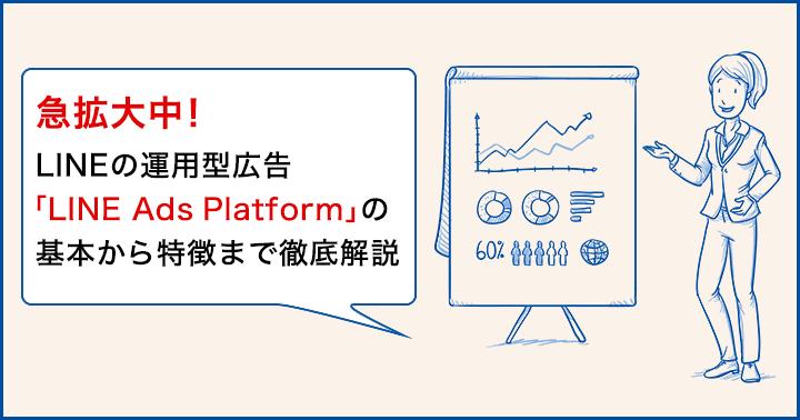 急拡大中!LINEの運用型広告「LINE Ads Platform」の基本から特徴まで徹底解説
