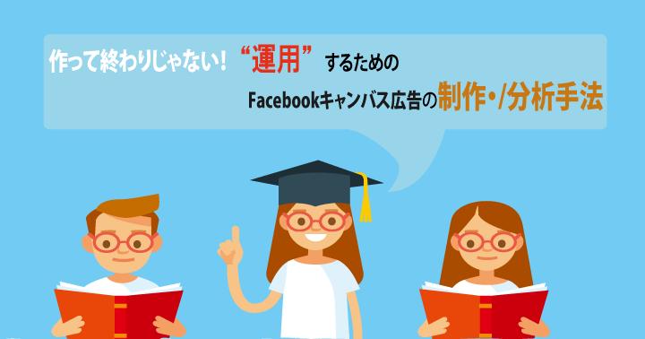 """作って終わりじゃない!""""運用""""するためのFacebookキャンバス広告の制作・分析手法"""