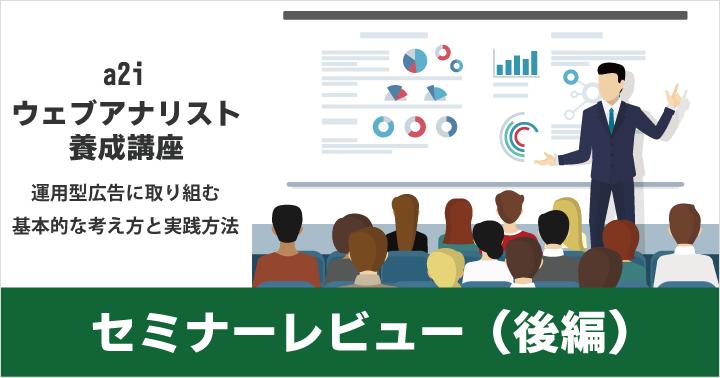 【セミナーレビュー】a2i ウェブアナリスト養成講座「運用型広告に取り組む基本的な考え方と実践方法」(後編)