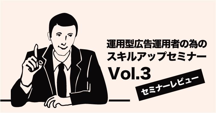 【セミナーレビュー】運用型広告運用者の為のスキルアップセミナー Vol.3