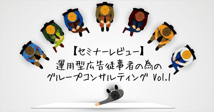 【セミナーレビュー】運用型広告従事者の為のグループコンサルティング Vol.1
