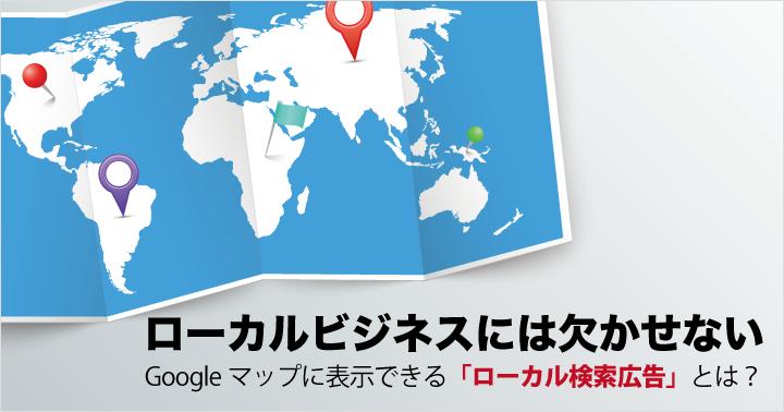 ローカルビジネスには欠かせない、Googleマップに表示できる「ローカル検索広告」とは?