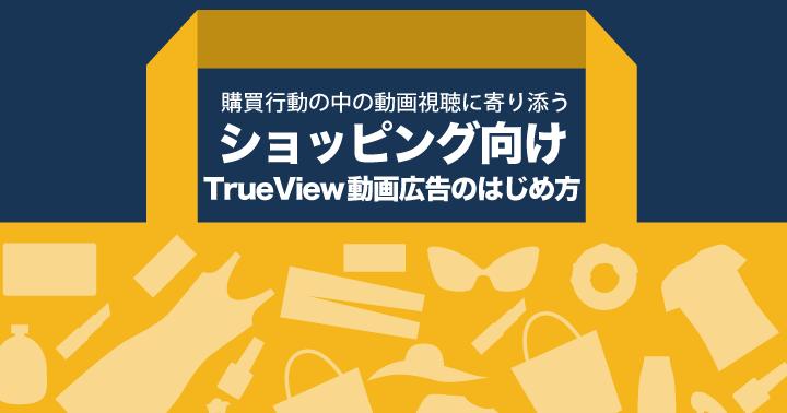 購買行動の中の動画視聴に寄り添う、ショッピング向けTrueView動画広告のはじめ方