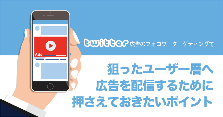 Twitter広告のフォロワーターゲティングで、狙ったユーザー層へ広告を配信するために押さえておきたいポイント