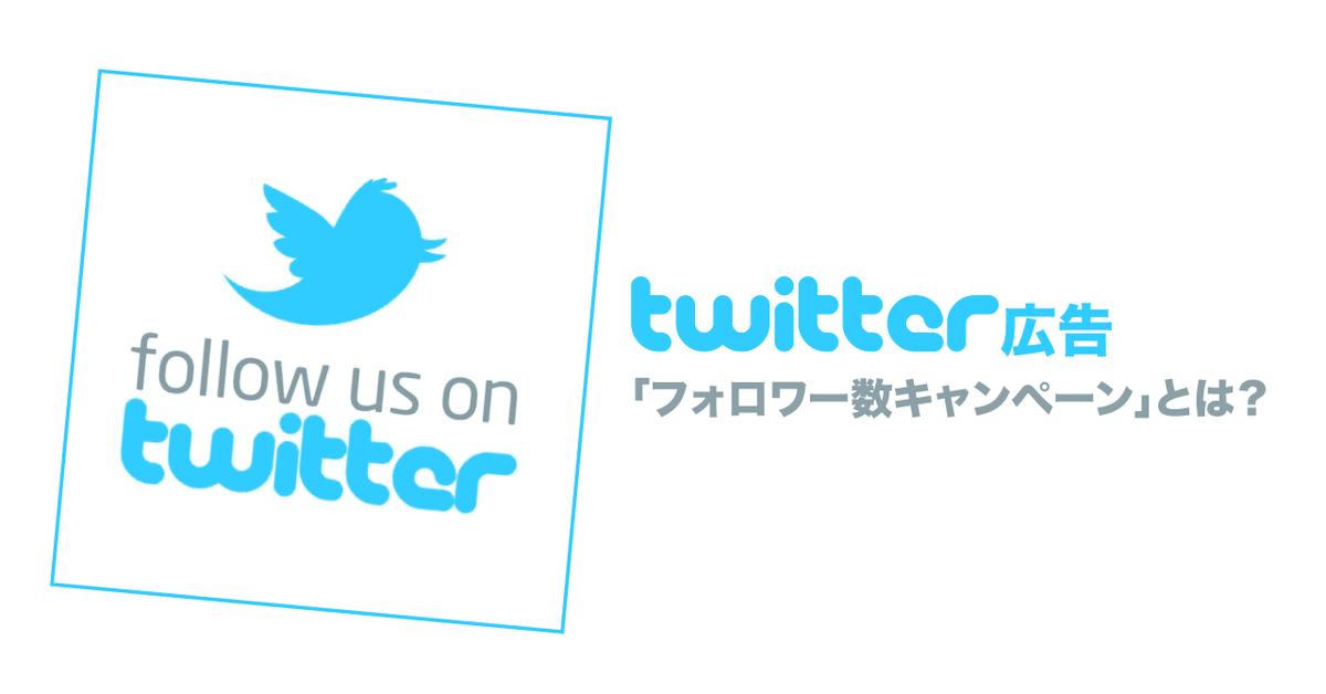 Twitter広告、フォロワー数キャンペーンの仕組みと設定、考え方までの基本
