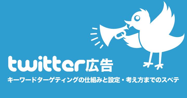Twitter広告、キーワードターゲティングの仕組みと設定、考え方までのスベテ