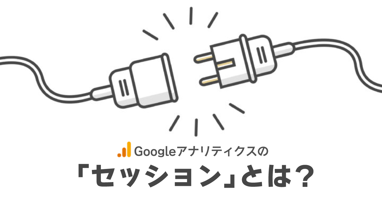Google アナリティクスの「セッション」とは?定義や仕様、注意すべきポイント