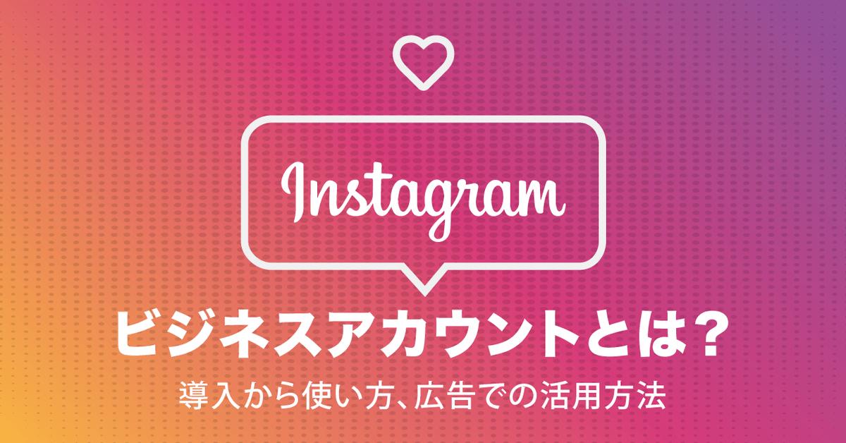 Instagramビジネスアカウントとは?導入から使い方、広告での活用方法