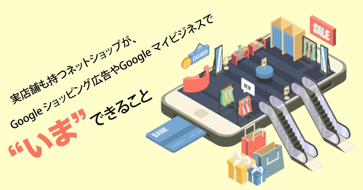 """実店舗も持つネットショップが、Google ショッピング広告やGoogle マイビジネスで""""いま""""できること"""